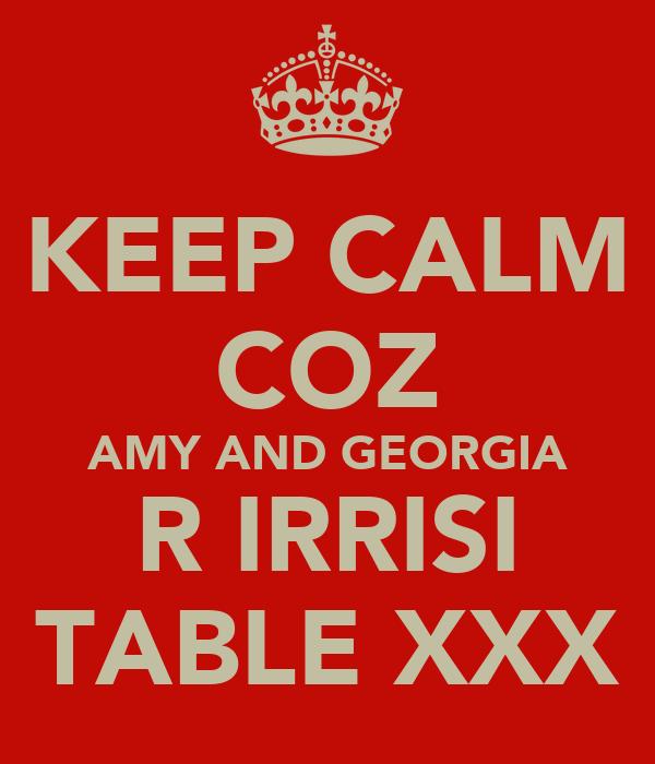 KEEP CALM COZ AMY AND GEORGIA R IRRISI TABLE XXX