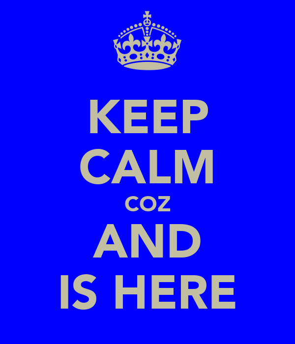 KEEP CALM COZ AND IS HERE
