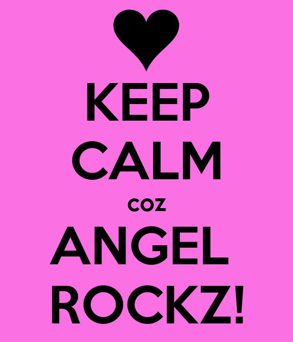 KEEP CALM coz ANGEL  ROCKZ!