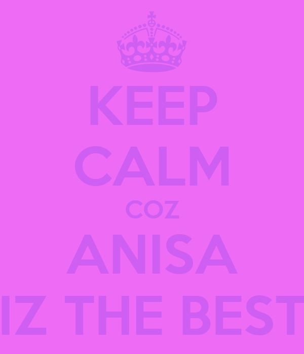 KEEP CALM COZ ANISA IZ THE BEST