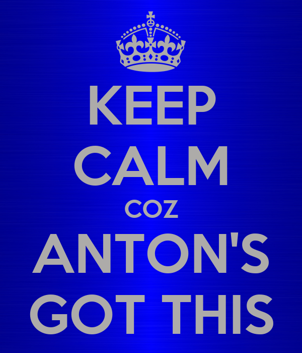 KEEP CALM COZ ANTON'S GOT THIS