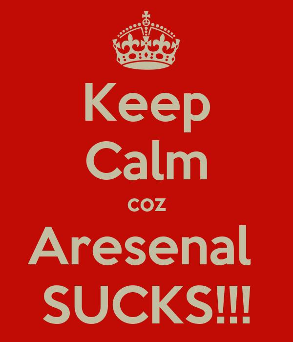 Keep Calm coz Aresenal  SUCKS!!!