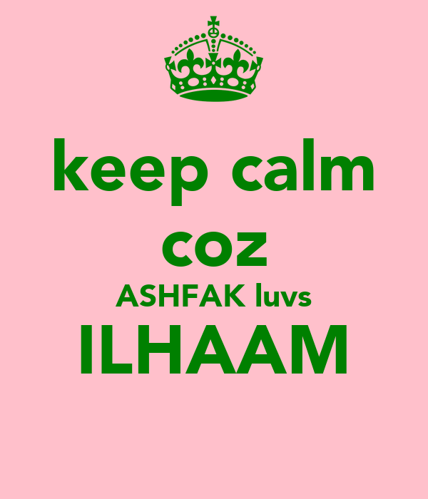 keep calm coz ASHFAK luvs ILHAAM