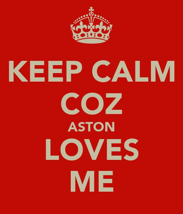 KEEP CALM COZ ASTON LOVES ME