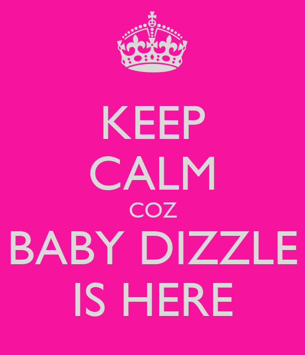 KEEP CALM COZ BABY DIZZLE IS HERE