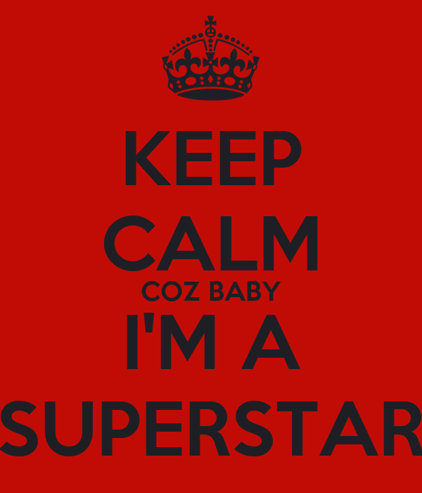 KEEP CALM COZ BABY I'M A SUPERSTAR