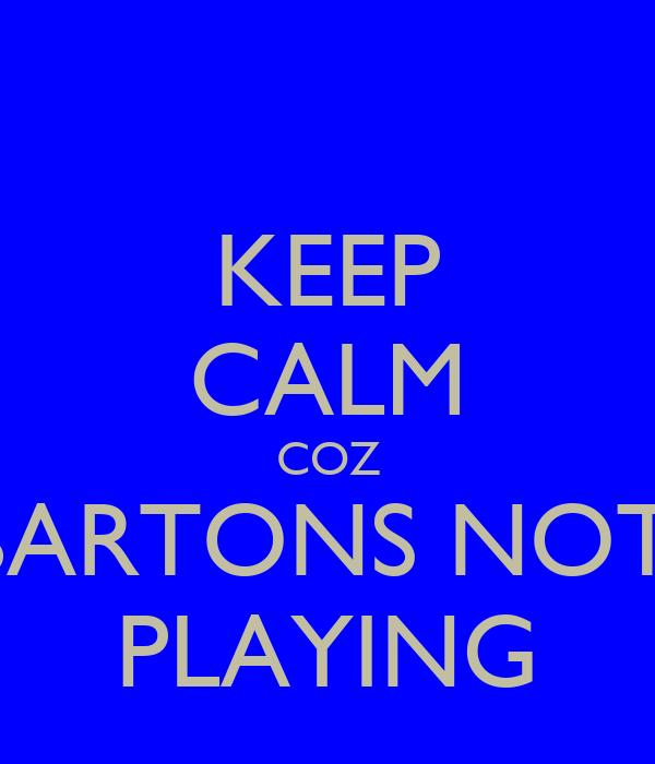 KEEP CALM COZ BARTONS NOT  PLAYING