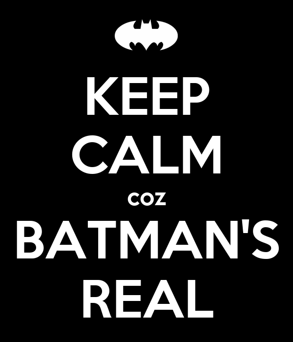 KEEP CALM coz BATMAN'S REAL