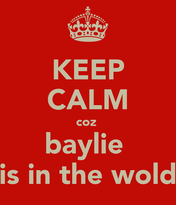 KEEP CALM coz  baylie  is in the wold