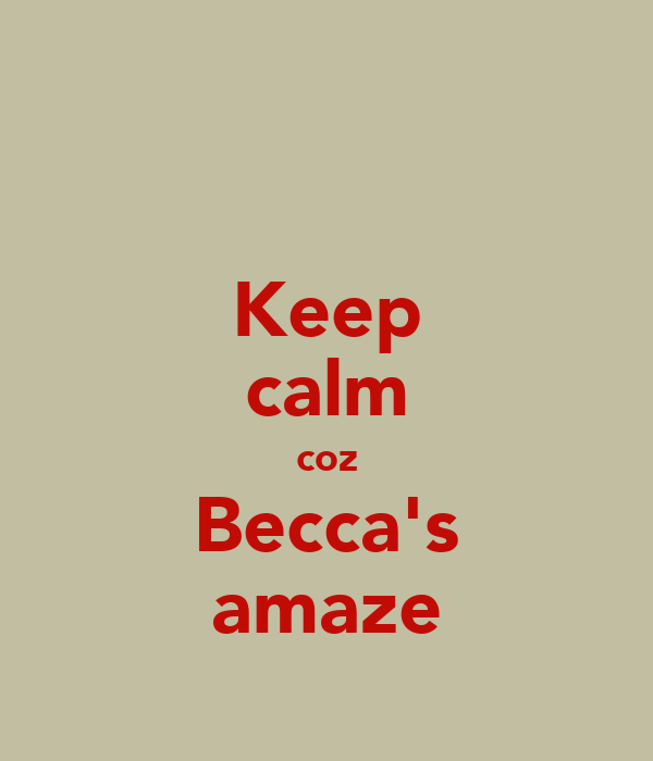 Keep calm coz Becca's amaze