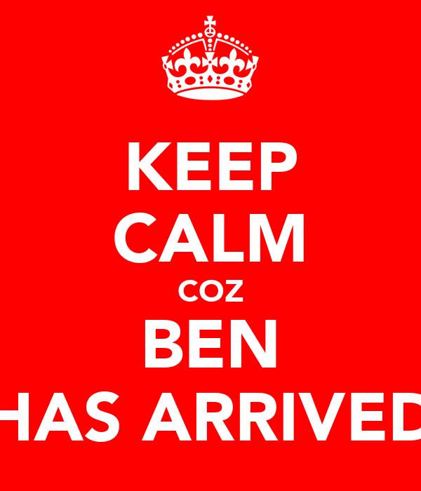 KEEP CALM COZ BEN HAS ARRIVED