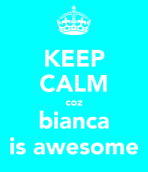 KEEP CALM coz bianca is awesome