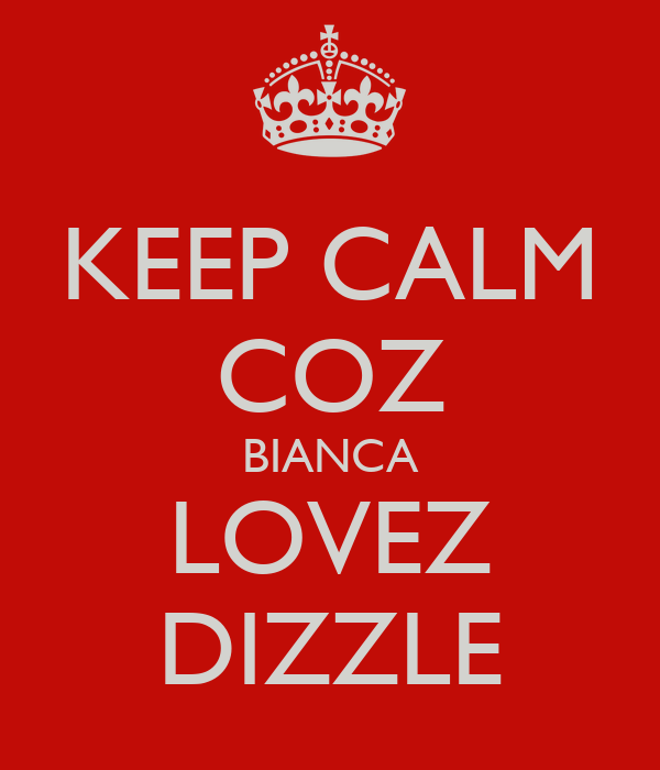 KEEP CALM COZ BIANCA LOVEZ DIZZLE