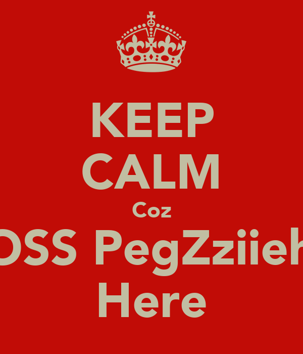 KEEP CALM Coz BOSS PegZziieh's Here