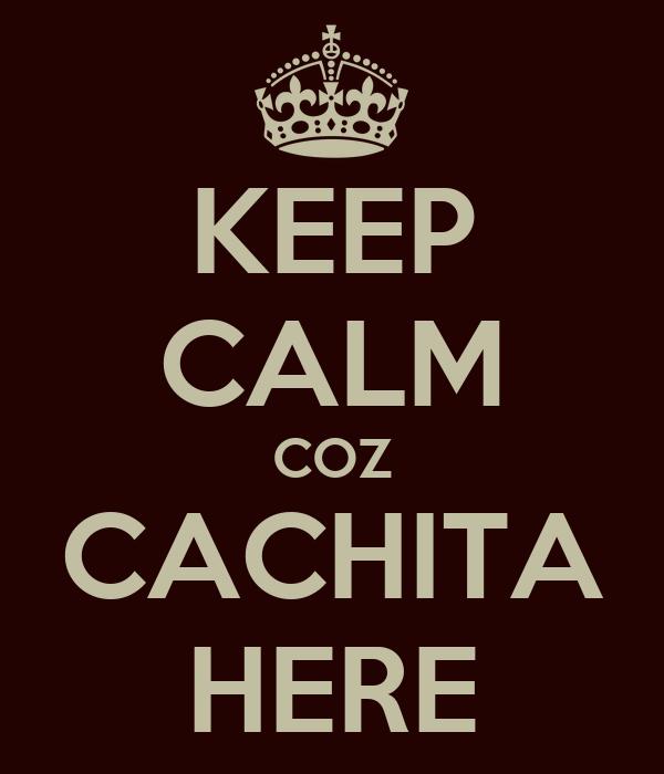 KEEP CALM COZ CACHITA HERE