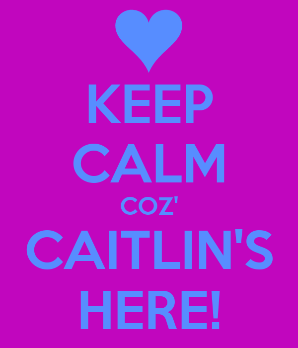 KEEP CALM COZ' CAITLIN'S HERE!