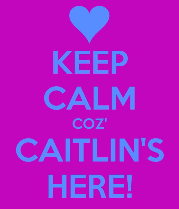 KEEP CALM COZ' CAITLIN'S HERE!