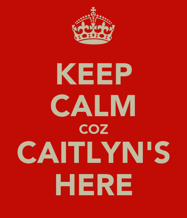 KEEP CALM COZ CAITLYN'S HERE