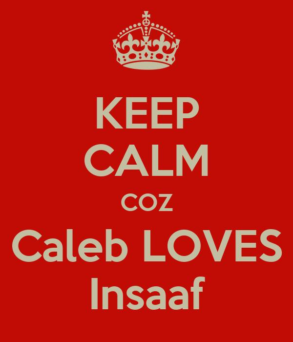 KEEP CALM COZ Caleb LOVES Insaaf
