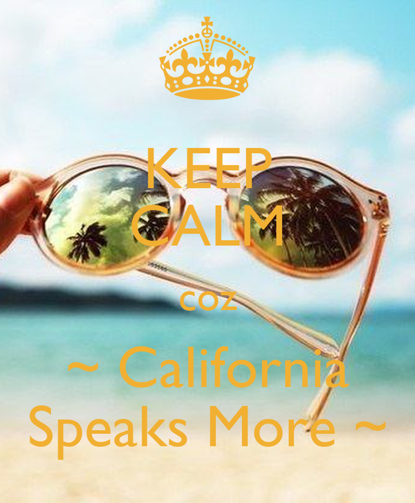 KEEP CALM coz ~ California Speaks More ~