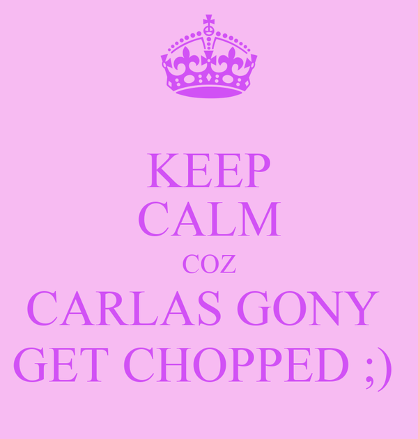 KEEP CALM COZ CARLAS GONY  GET CHOPPED ;)
