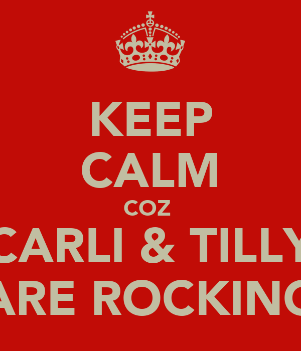 KEEP CALM COZ  CARLI & TILLY ARE ROCKING