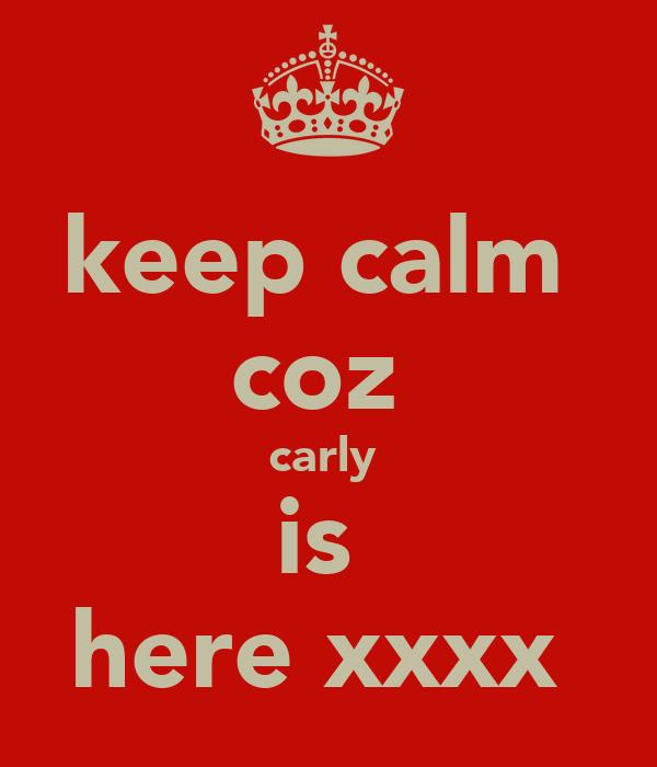 keep calm  coz  carly  is  here xxxx