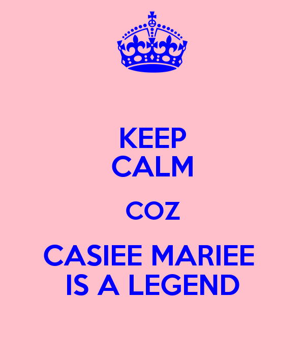 KEEP CALM COZ CASIEE MARIEE  IS A LEGEND