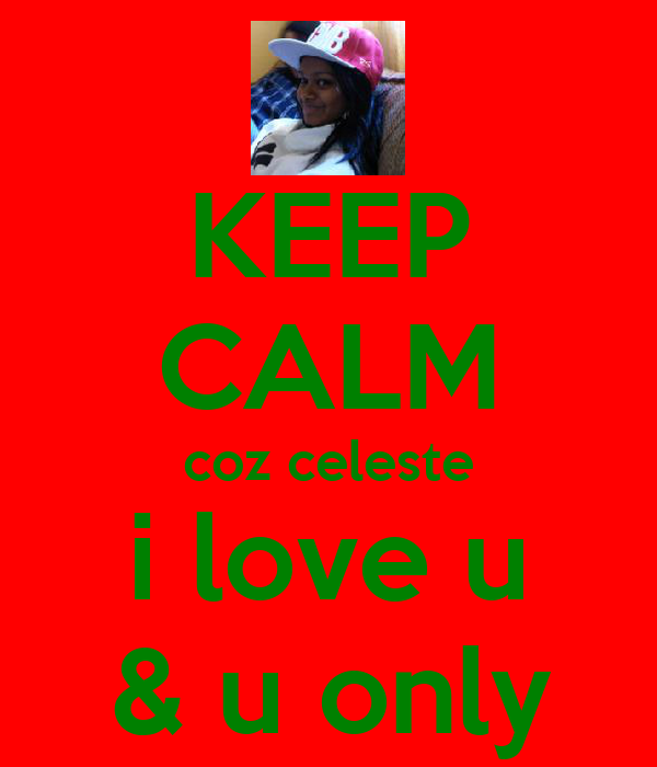 KEEP CALM coz celeste i love u & u only