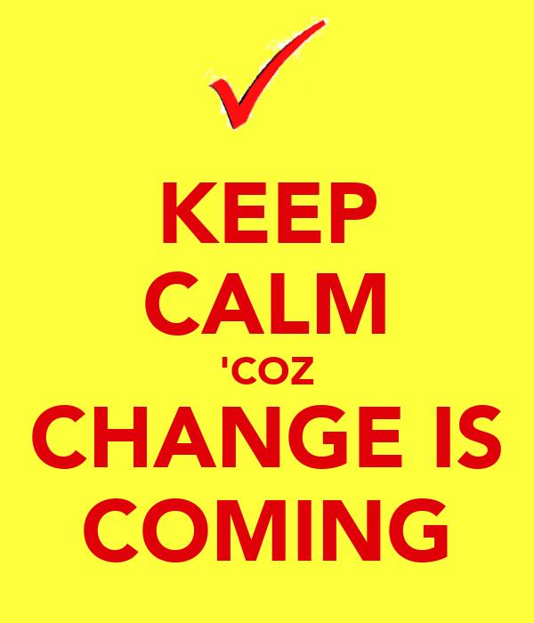 KEEP CALM 'COZ CHANGE IS COMING