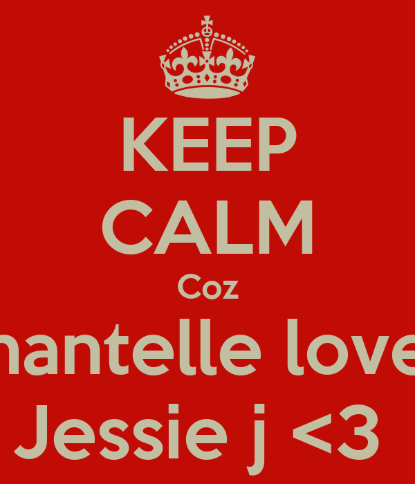 KEEP CALM Coz Chantelle loves  Jessie j <3