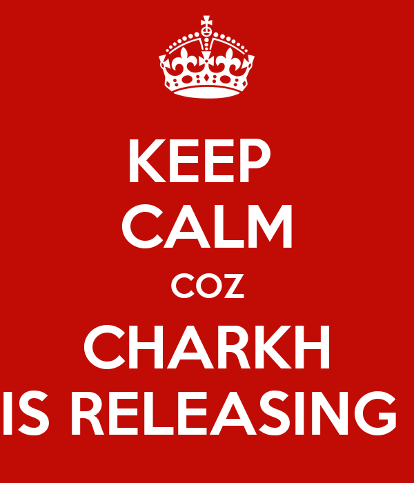 KEEP  CALM COZ CHARKH IS RELEASING