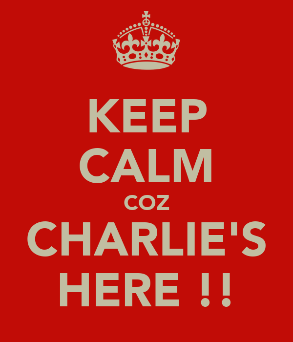 KEEP CALM COZ CHARLIE'S HERE !!