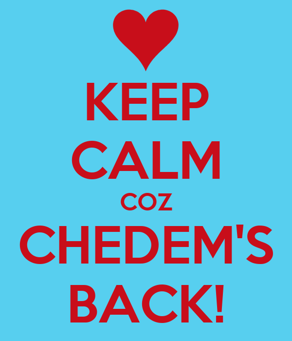 KEEP CALM COZ CHEDEM'S BACK!