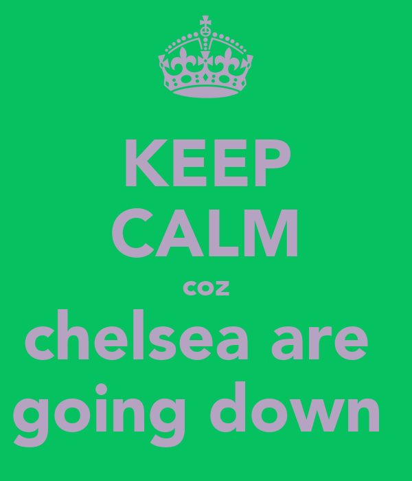 KEEP CALM coz chelsea are  going down