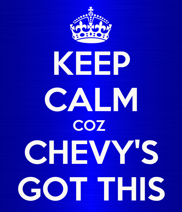 KEEP CALM COZ  CHEVY'S GOT THIS