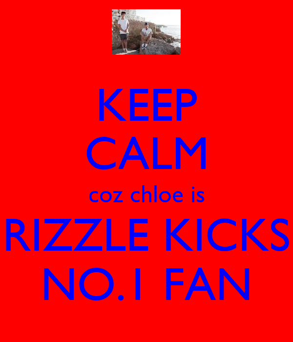 KEEP CALM coz chloe is RIZZLE KICKS NO.1 FAN