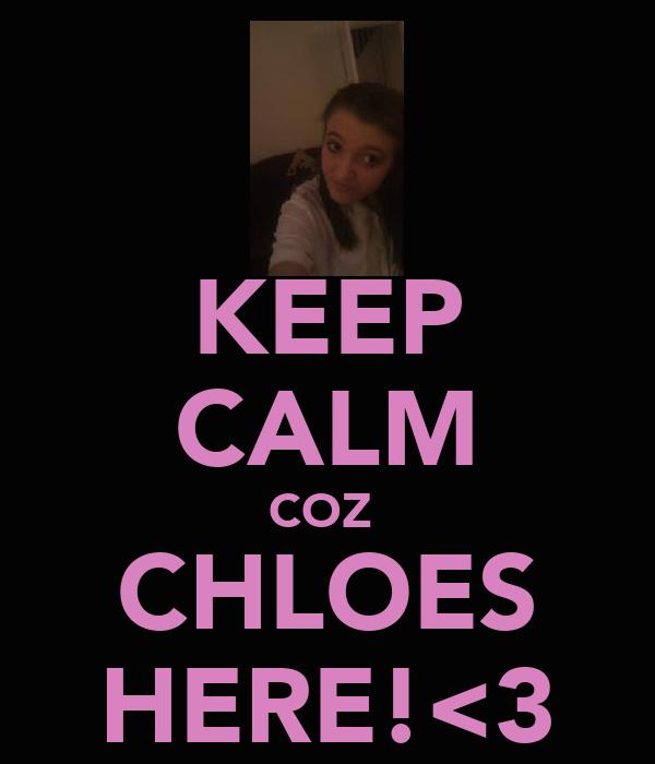 KEEP CALM COZ  CHLOES HERE!<3