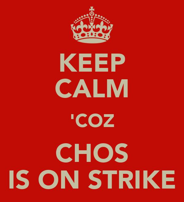 KEEP CALM 'COZ CHOS IS ON STRIKE