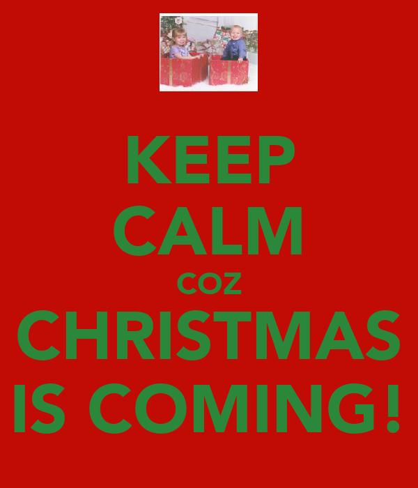KEEP CALM COZ CHRISTMAS IS COMING!