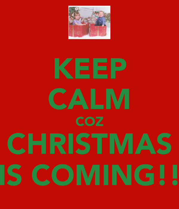KEEP CALM COZ CHRISTMAS IS COMING!!