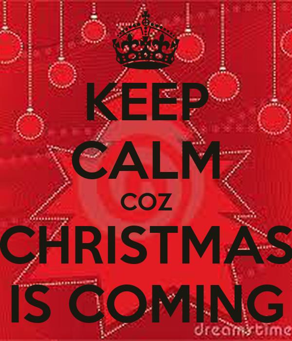 KEEP CALM COZ CHRISTMAS IS COMING