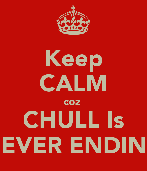 Keep CALM coz  CHULL Is NEVER ENDING