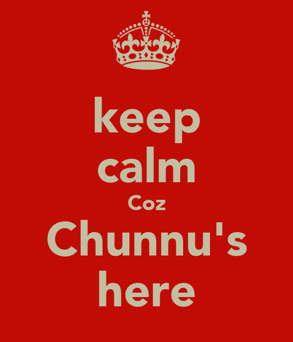 keep calm Coz Chunnu's here