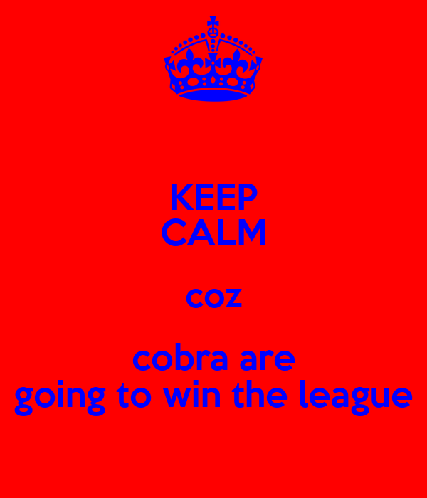 KEEP CALM coz cobra are going to win the league