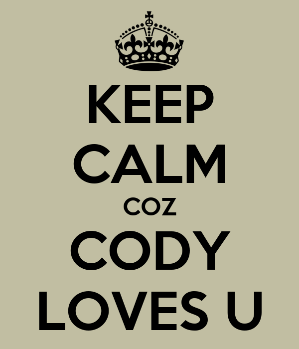 KEEP CALM COZ CODY LOVES U