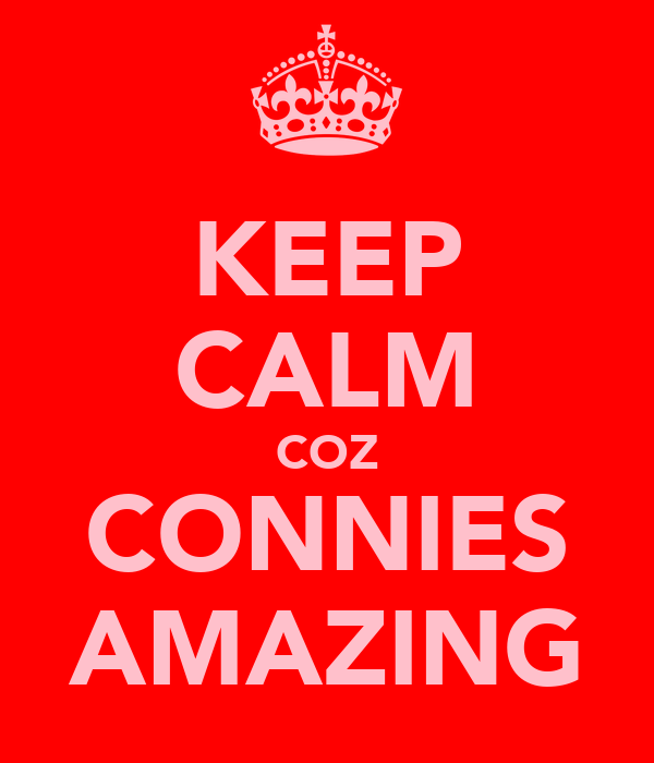 KEEP CALM COZ CONNIES AMAZING