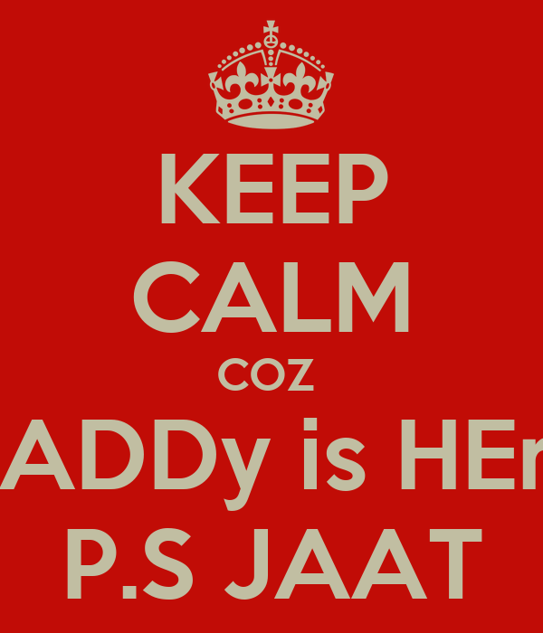 KEEP CALM COZ  DADDy is HEre P.S JAAT