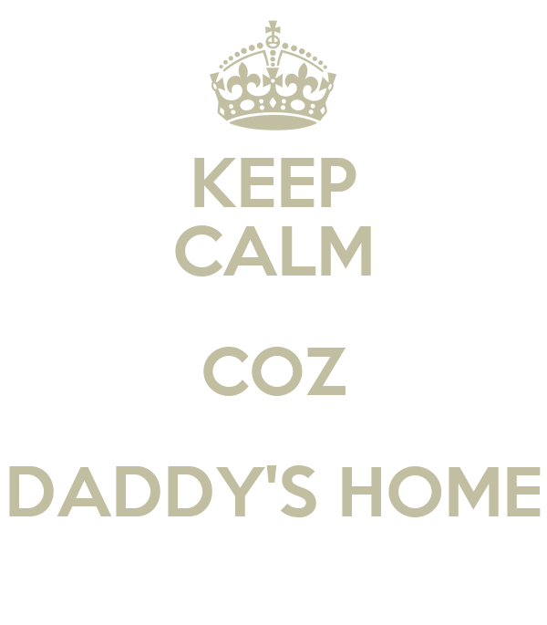 KEEP CALM COZ DADDY'S HOME