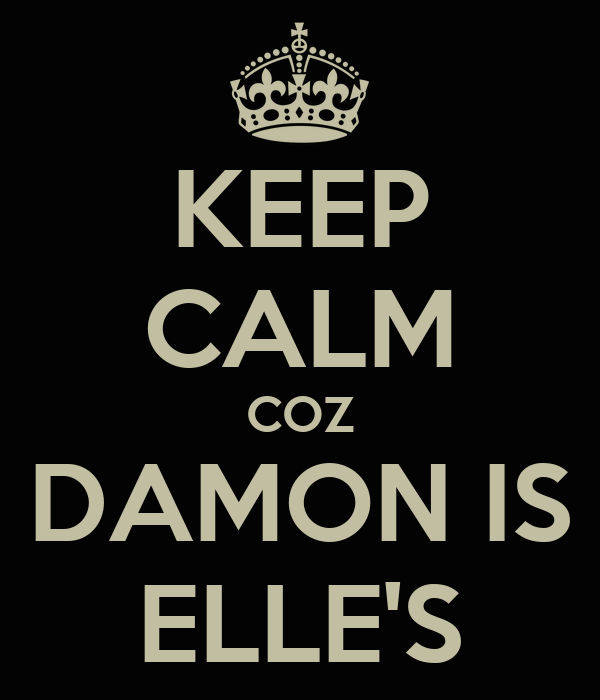 KEEP CALM COZ DAMON IS ELLE'S